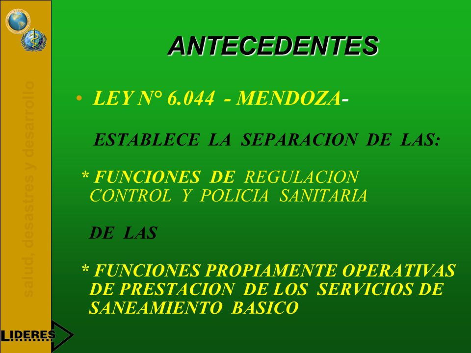 salud, desastres y desarrollo ANTECEDENTES LEY N° 6.044 - MENDOZA- ESTABLECE LA SEPARACION DE LAS: * FUNCIONES DE REGULACION CONTROL Y POLICIA SANITAR