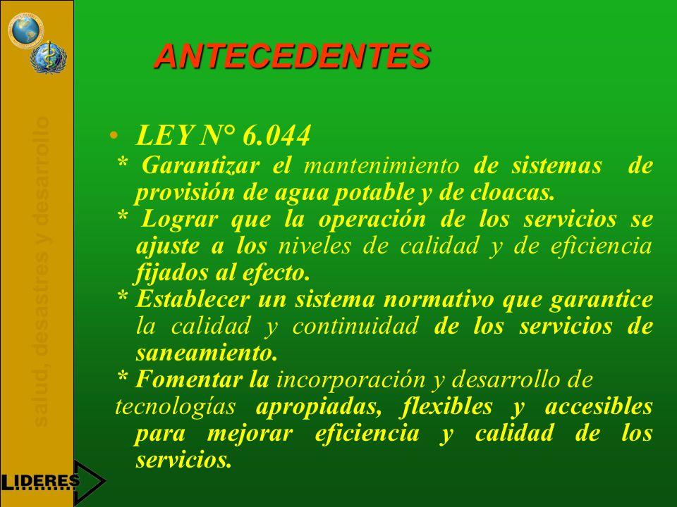 salud, desastres y desarrollo ANTECEDENTES LEY N° 6.044 * Garantizar el mantenimiento de sistemas de provisión de agua potable y de cloacas. * Lograr