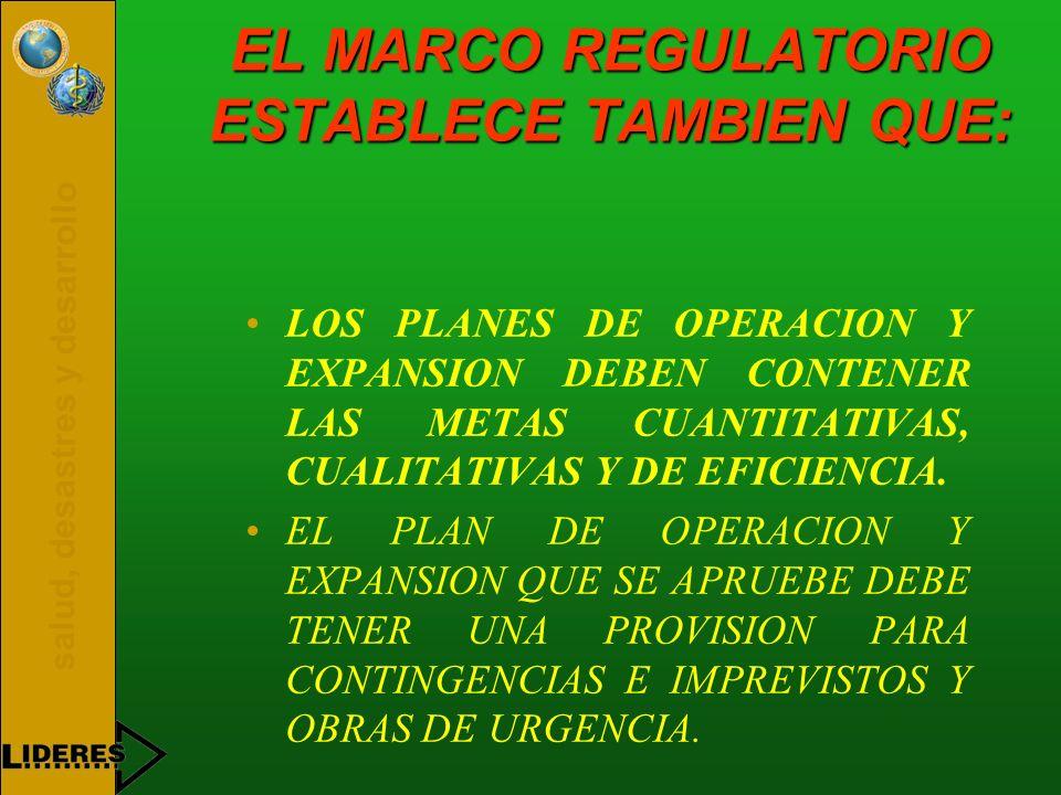 salud, desastres y desarrollo EL MARCO REGULATORIO ESTABLECE TAMBIEN QUE: LOS PLANES DE OPERACION Y EXPANSION DEBEN CONTENER LAS METAS CUANTITATIVAS,