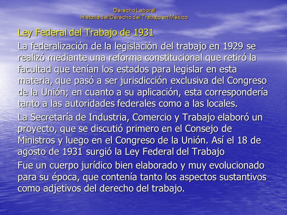 Derecho Laboral Historia del Derecho del Trabajo en México Ley Federal del Trabajo de 1931 La federalización de la legislación del trabajo en 1929 se