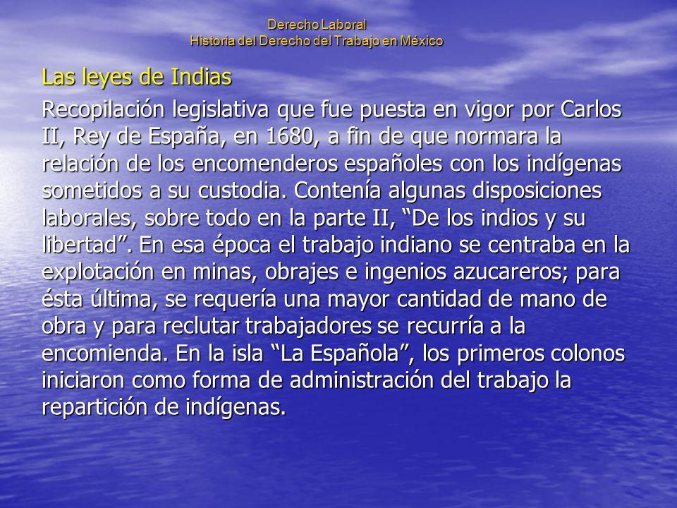Derecho Laboral Historia del Derecho del Trabajo en México Las leyes de Indias Recopilación legislativa que fue puesta en vigor por Carlos II, Rey de