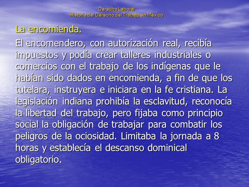 Derecho Laboral Historia del Derecho del Trabajo en México La encomienda. El encomendero, con autorización real, recibía impuestos y podía crear talle
