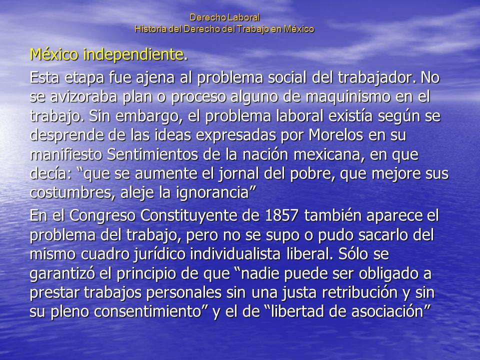 Derecho Laboral Historia del Derecho del Trabajo en México México independiente. Esta etapa fue ajena al problema social del trabajador. No se avizora