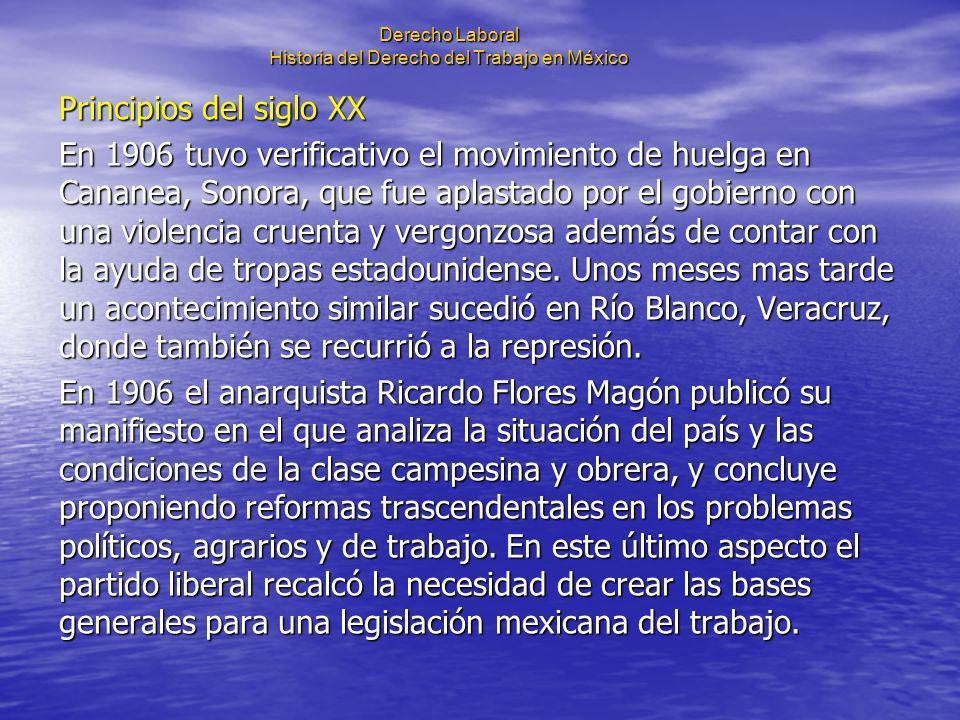 Derecho Laboral Historia del Derecho del Trabajo en México Principios del siglo XX En 1906 tuvo verificativo el movimiento de huelga en Cananea, Sonor