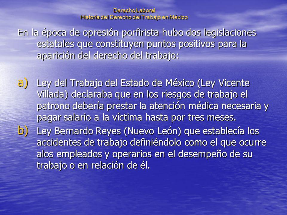 Derecho Laboral Historia del Derecho del Trabajo en México En la época de opresión porfirista hubo dos legislaciones estatales que constituyen puntos