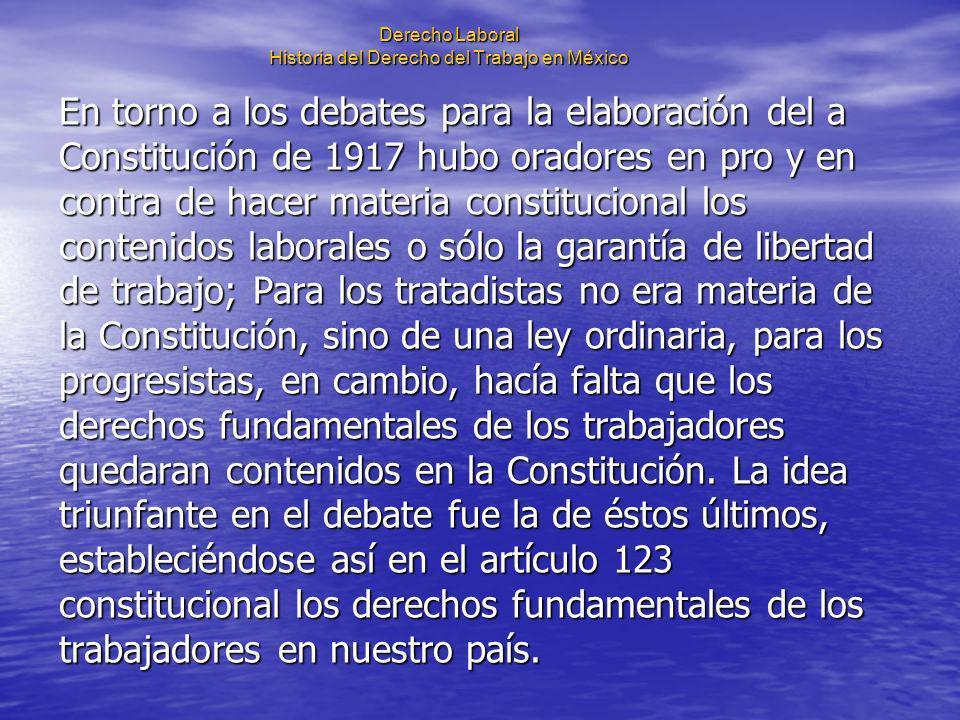 Derecho Laboral Historia del Derecho del Trabajo en México En torno a los debates para la elaboración del a Constitución de 1917 hubo oradores en pro