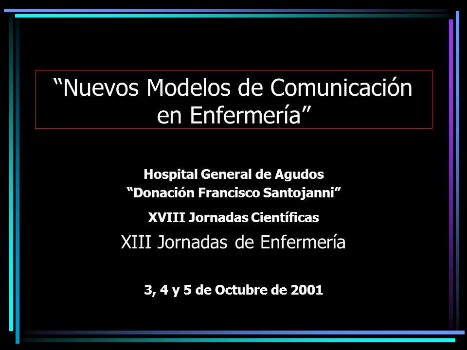 Nuevos Modelos de Comunicación en Enfermería Hospital General de Agudos Donación Francisco Santojanni XVIII Jornadas Científicas XIII Jornadas de Enfe