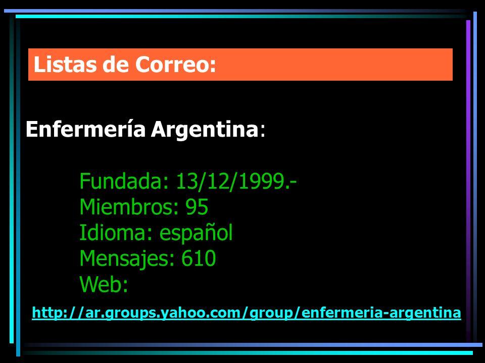 Listas de Correo: Enfermería Argentina: Fundada: 13/12/1999.- Miembros: 95 Idioma: español Mensajes: 610 Web: http://ar.groups.yahoo.com/group/enferme