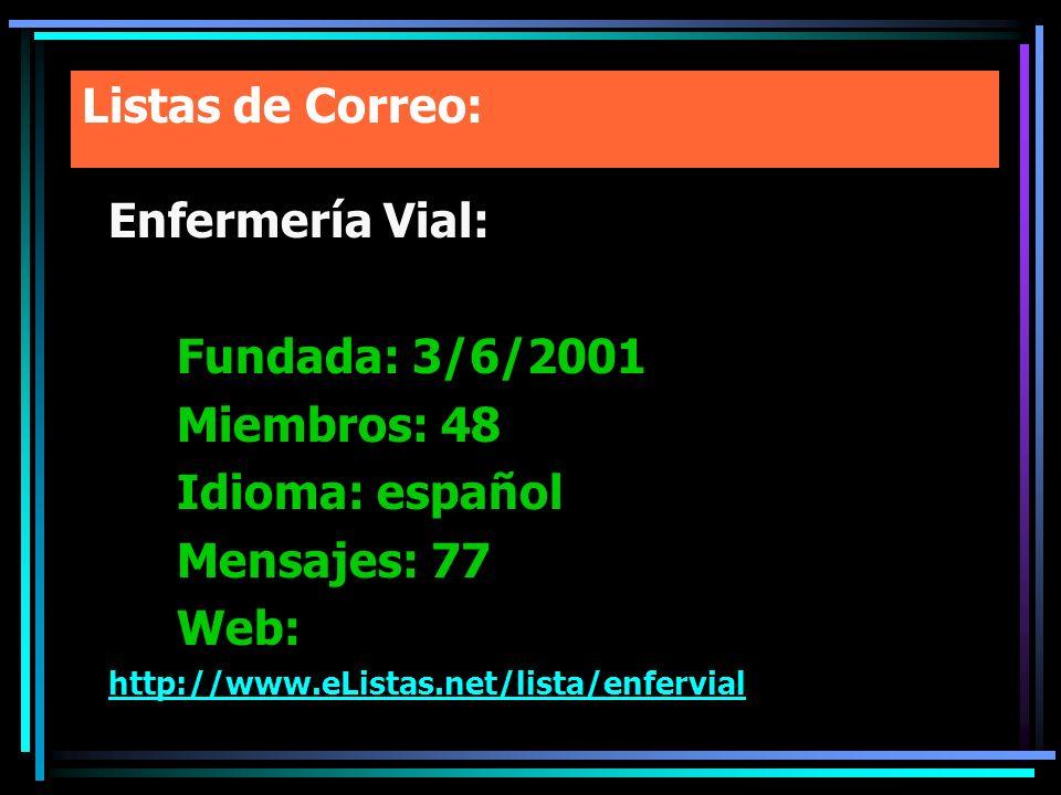 Listas de Correo: Enfermería Vial: Fundada: 3/6/2001 Miembros: 48 Idioma: español Mensajes: 77 Web: http://www.eListas.net/lista/enfervial