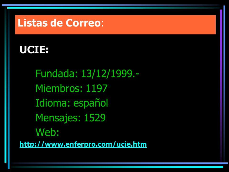 Listas de Correo: UCIE: Fundada: 13/12/1999.- Miembros: 1197 Idioma: español Mensajes: 1529 Web: http://www.enferpro.com/ucie.htm