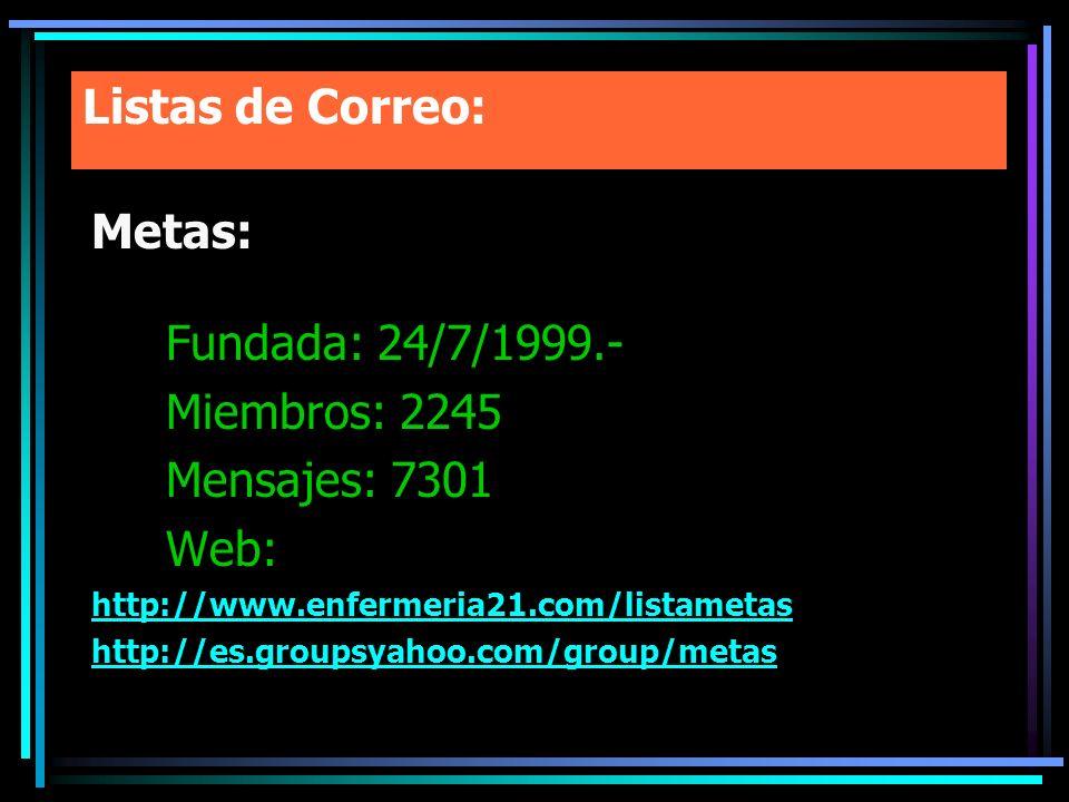 Listas de Correo: Metas: Fundada: 24/7/1999.- Miembros: 2245 Mensajes: 7301 Web: http://www.enfermeria21.com/listametas http://es.groupsyahoo.com/grou