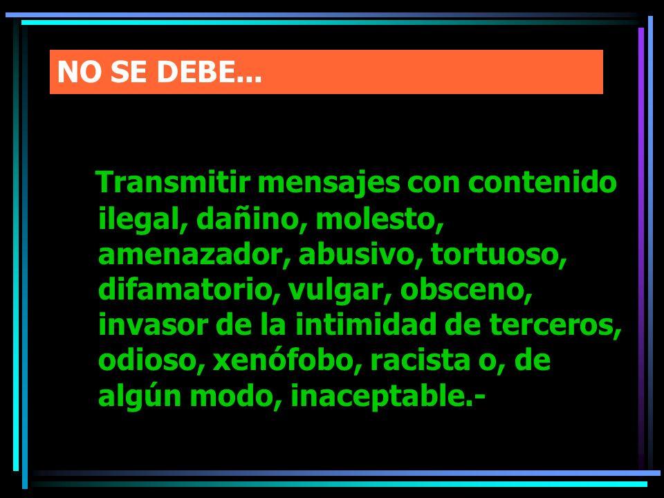NO SE DEBE... Transmitir mensajes con contenido ilegal, dañino, molesto, amenazador, abusivo, tortuoso, difamatorio, vulgar, obsceno, invasor de la in