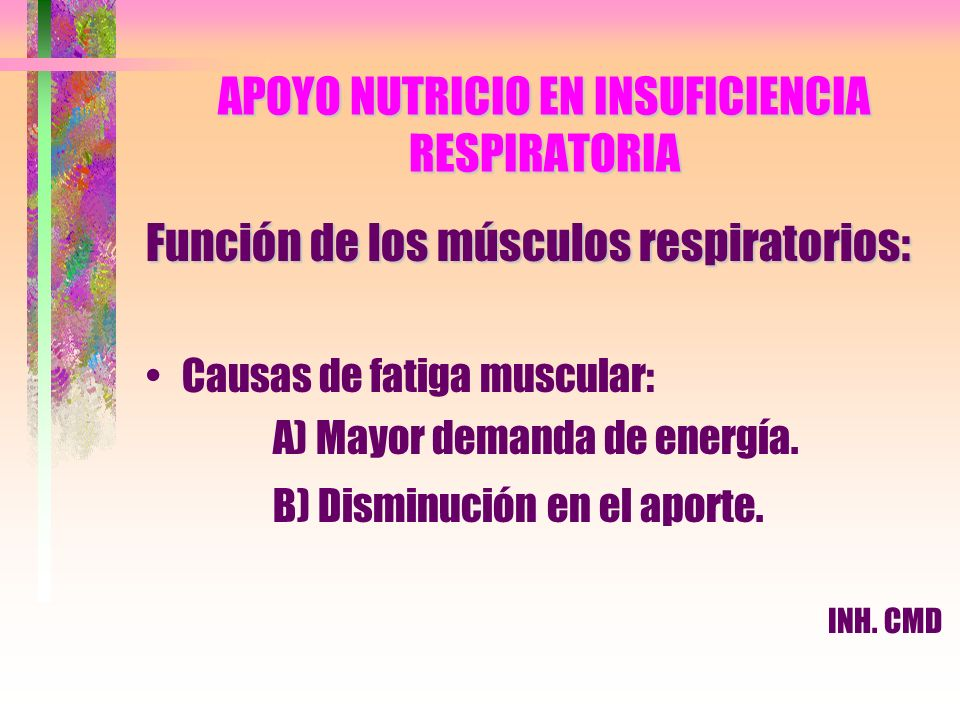 APOYO NUTRICIO EN INSUFICIENCIA RESPIRATORIA Función de los músculos respiratorios: Causas de fatiga muscular: A) Mayor demanda de energía. B) Disminu