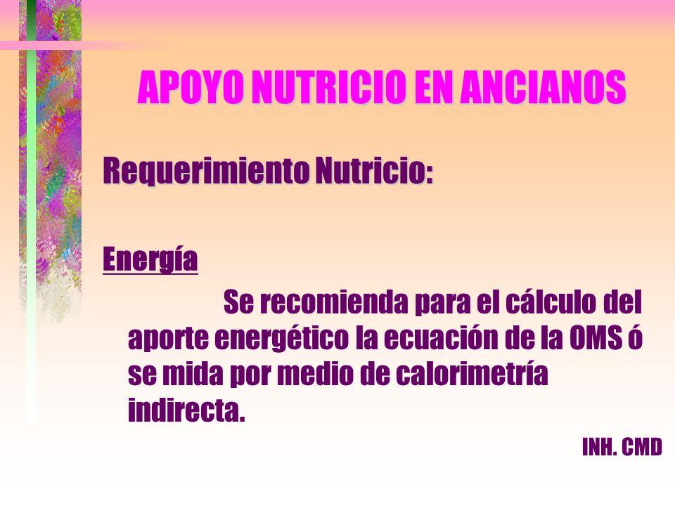APOYO NUTRICIO EN ANCIANOS Requerimiento Nutricio: Energía Se recomienda para el cálculo del aporte energético la ecuación de la OMS ó se mida por med