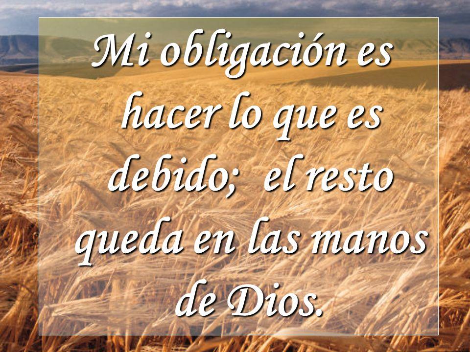 Mi obligación es hacer lo que es debido; el resto queda en las manos de Dios.
