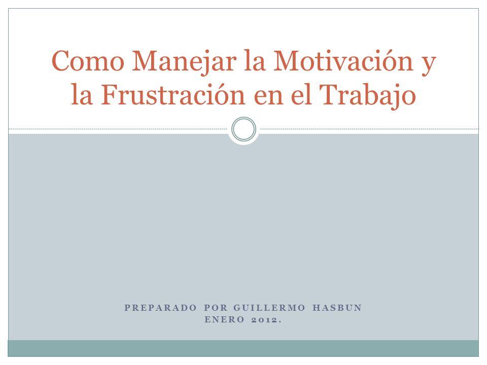 PREPARADO POR GUILLERMO HASBUN ENERO 2012. Como Manejar la Motivación y la Frustración en el Trabajo