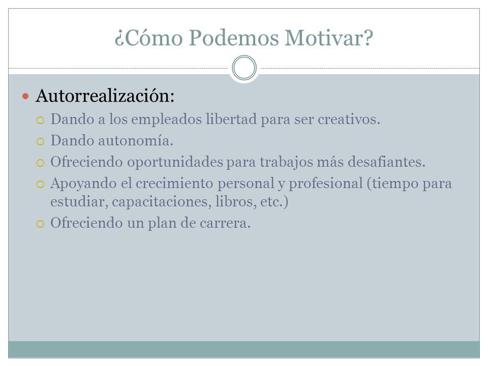 ¿Cómo Podemos Motivar? Autorrealización: Dando a los empleados libertad para ser creativos. Dando autonomía. Ofreciendo oportunidades para trabajos má