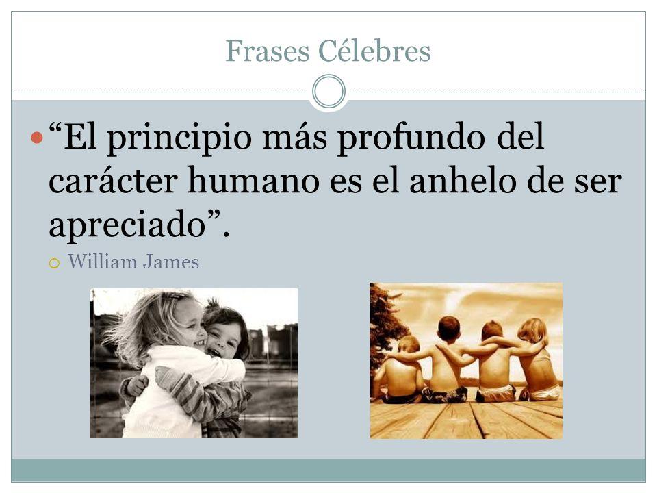 Frases Célebres El principio más profundo del carácter humano es el anhelo de ser apreciado. William James