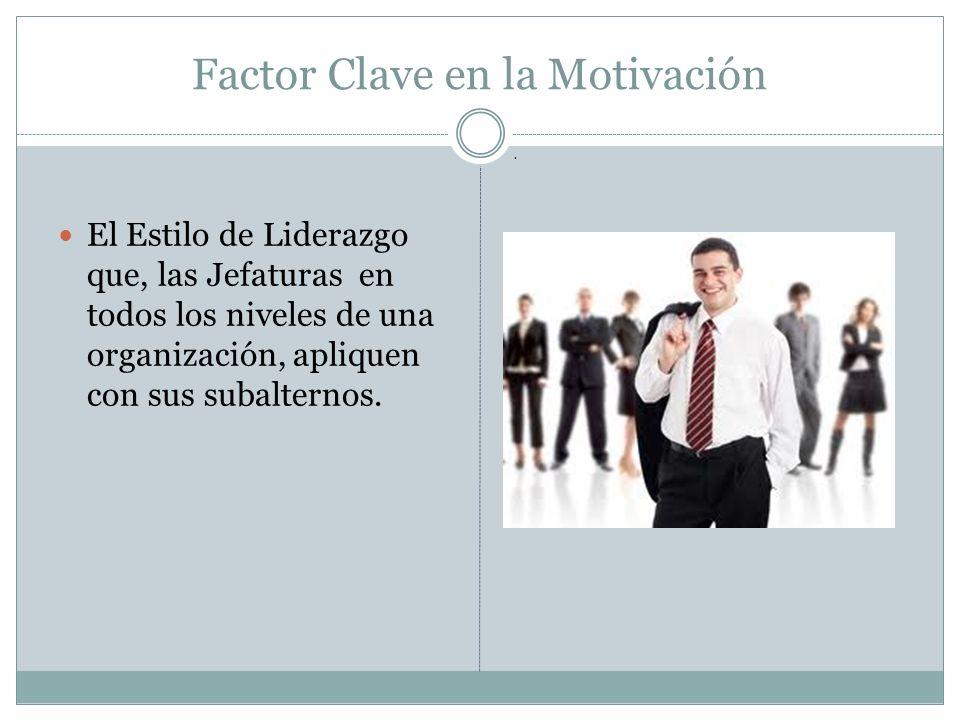 Factor Clave en la Motivación El Estilo de Liderazgo que, las Jefaturas en todos los niveles de una organización, apliquen con sus subalternos..