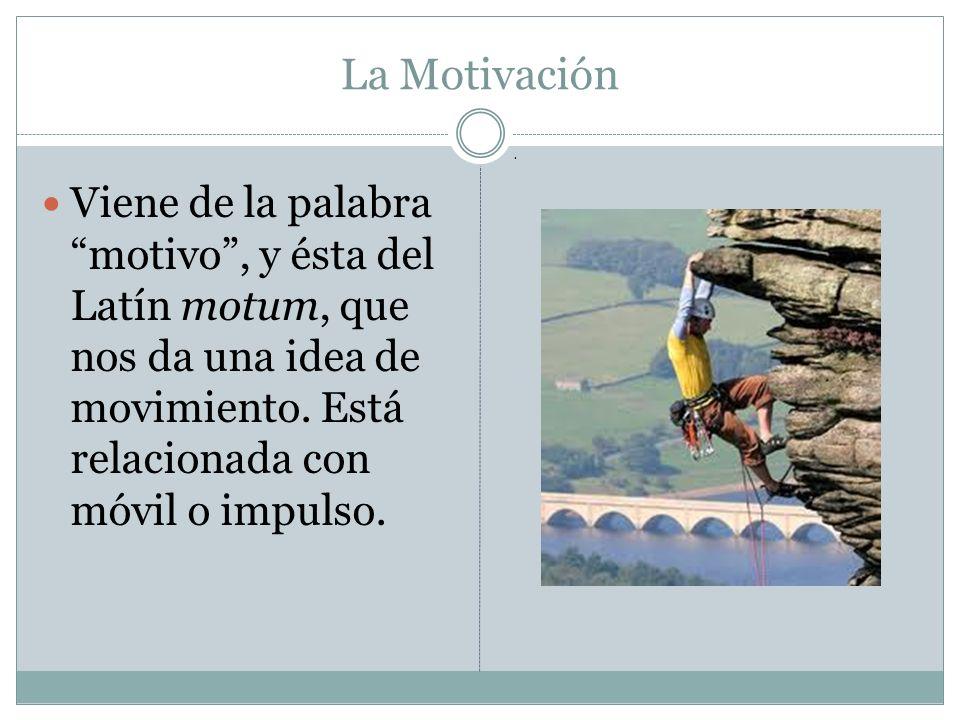 La Motivación Viene de la palabra motivo, y ésta del Latín motum, que nos da una idea de movimiento. Está relacionada con móvil o impulso..