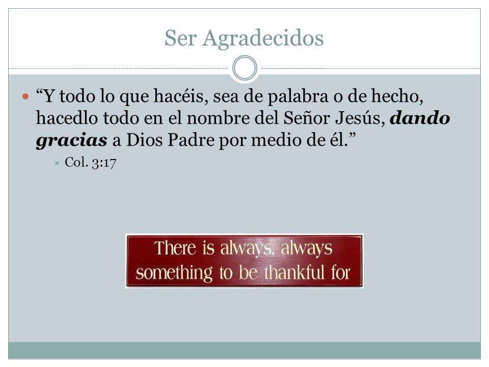 Ser Agradecidos Y todo lo que hacéis, sea de palabra o de hecho, hacedlo todo en el nombre del Señor Jesús, dando gracias a Dios Padre por medio de él