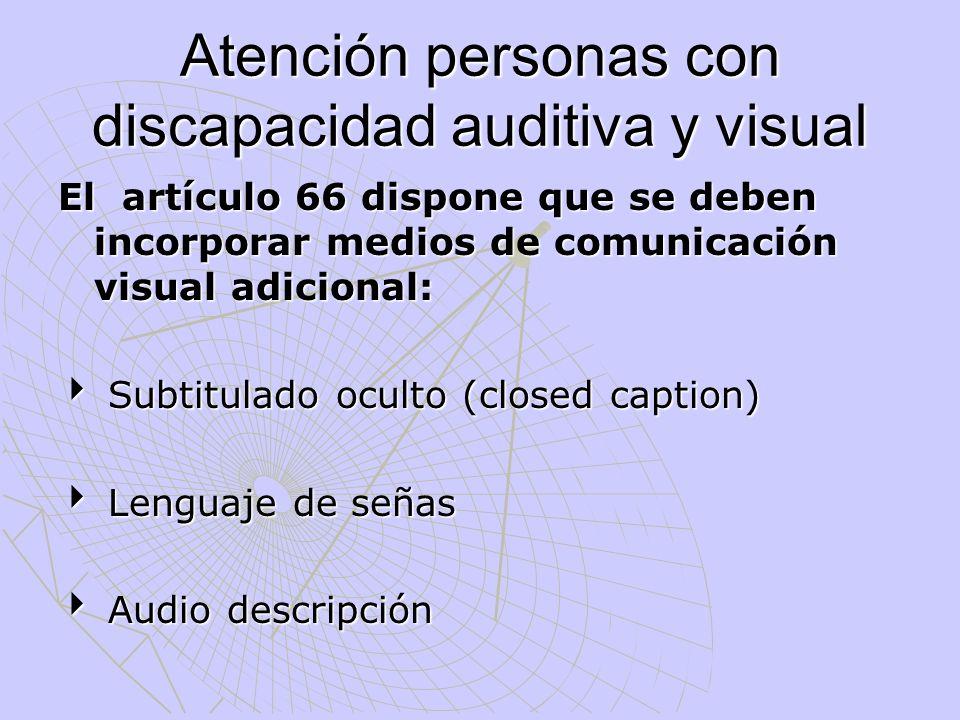 Atención personas con discapacidad auditiva y visual El artículo 66 dispone que se deben incorporar medios de comunicación visual adicional: Subtitula