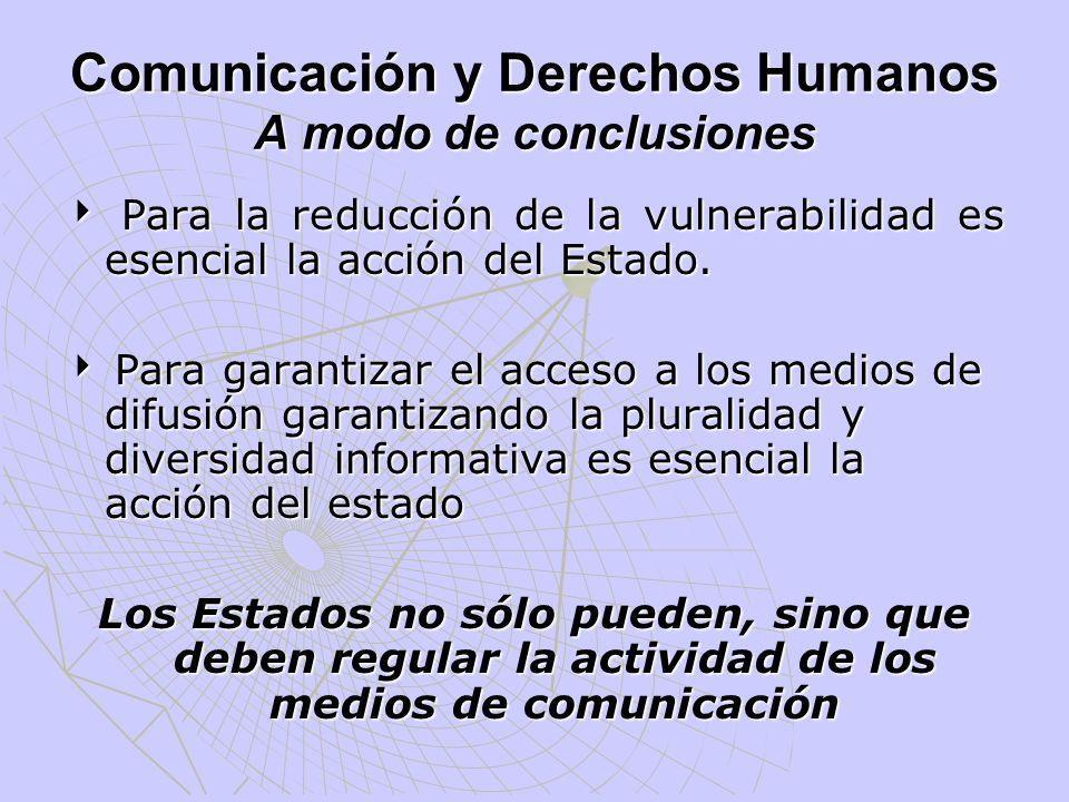 Comunicación y Derechos Humanos A modo de conclusiones Para la reducción de la vulnerabilidad es esencial la acción del Estado. Para la reducción de l