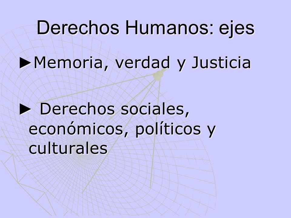 Derechos Humanos: ejes Memoria, verdad y Justicia Memoria, verdad y Justicia Derechos sociales, económicos, políticos y culturales Derechos sociales,