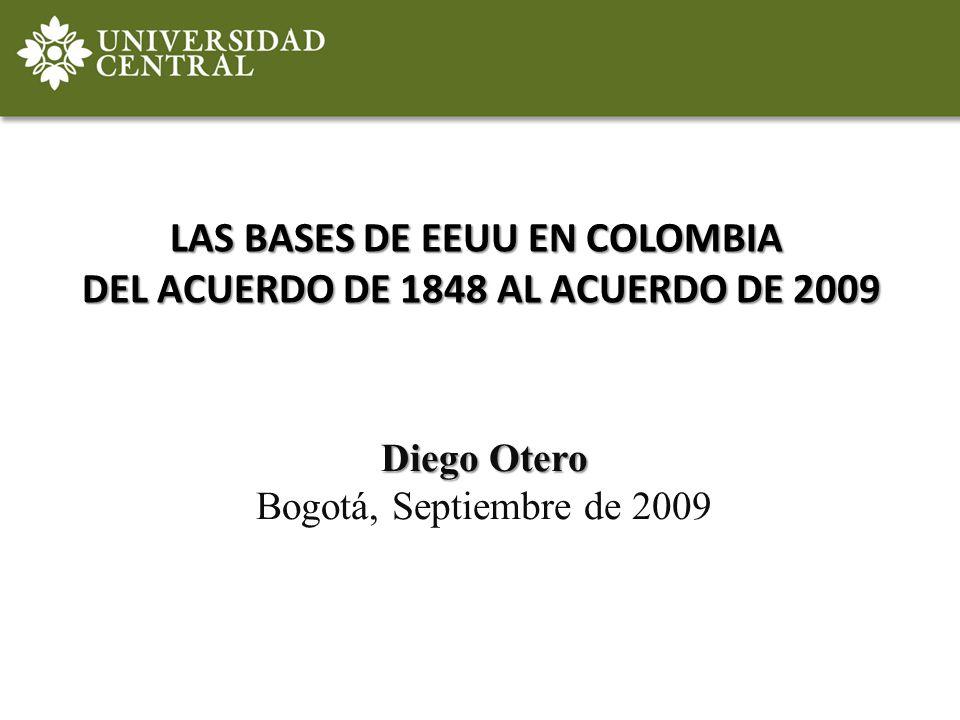 LAS BASES DE EEUU EN COLOMBIA DEL ACUERDO DE 1848 AL ACUERDO DE 2009 Diego Otero Bogotá, Septiembre de 2009