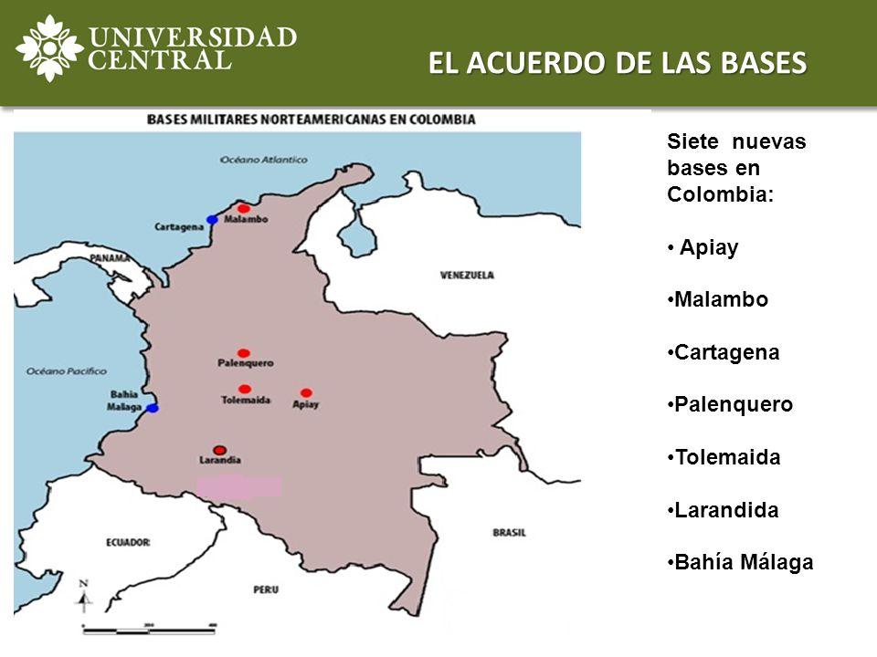 EL ACUERDO DE LAS BASES Siete nuevas bases en Colombia: Apiay Malambo Cartagena Palenquero Tolemaida Larandida Bahía Málaga