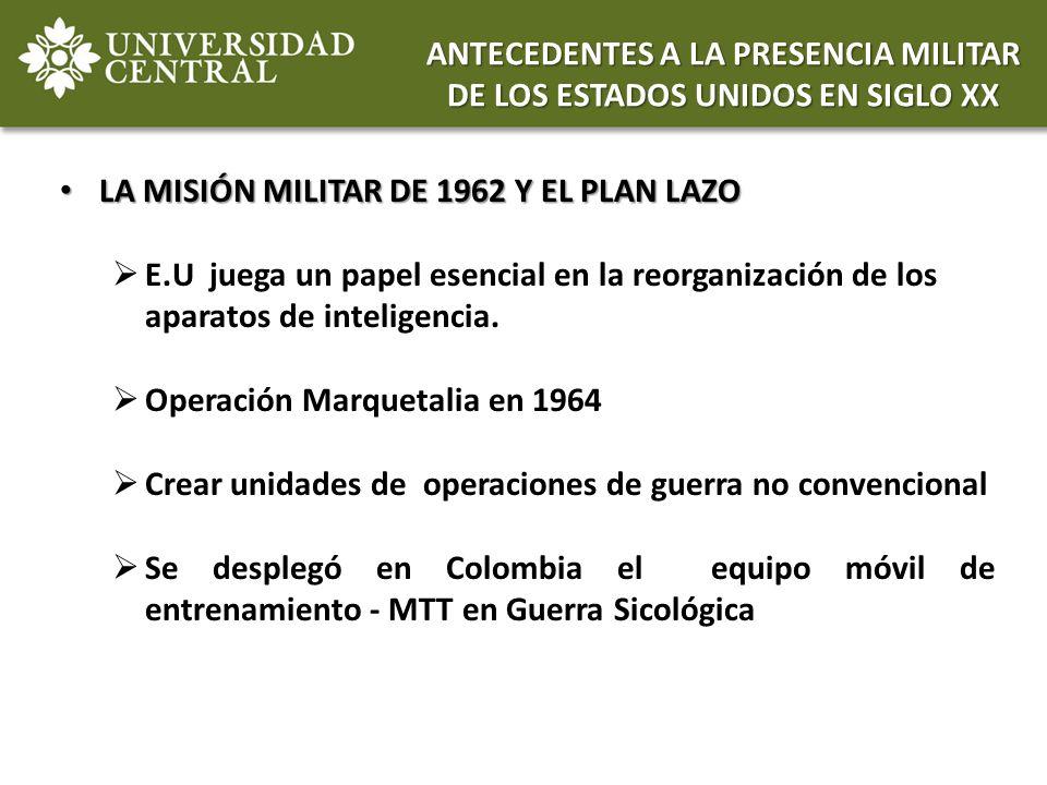 LA MISIÓN MILITAR DE 1962 Y EL PLAN LAZO LA MISIÓN MILITAR DE 1962 Y EL PLAN LAZO E.U juega un papel esencial en la reorganización de los aparatos de