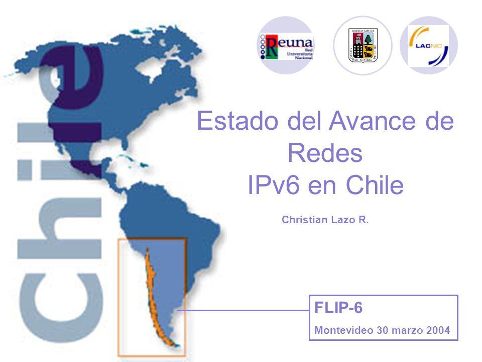 Estado del Avance de Redes IPv6 en Chile Christian Lazo R. FLIP-6 Montevideo 30 marzo 2004