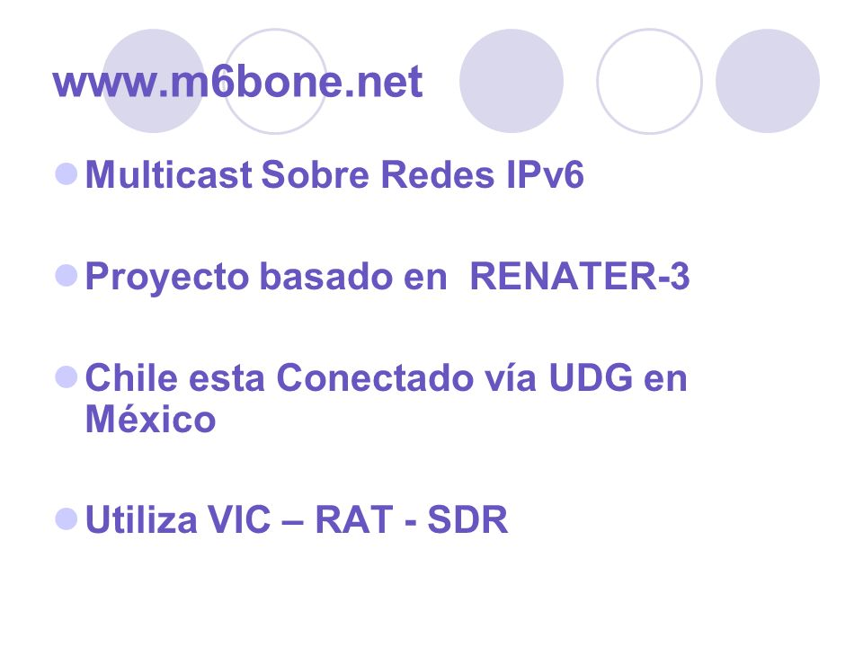 www.m6bone.net Multicast Sobre Redes IPv6 Proyecto basado en RENATER-3 Chile esta Conectado vía UDG en México Utiliza VIC – RAT - SDR