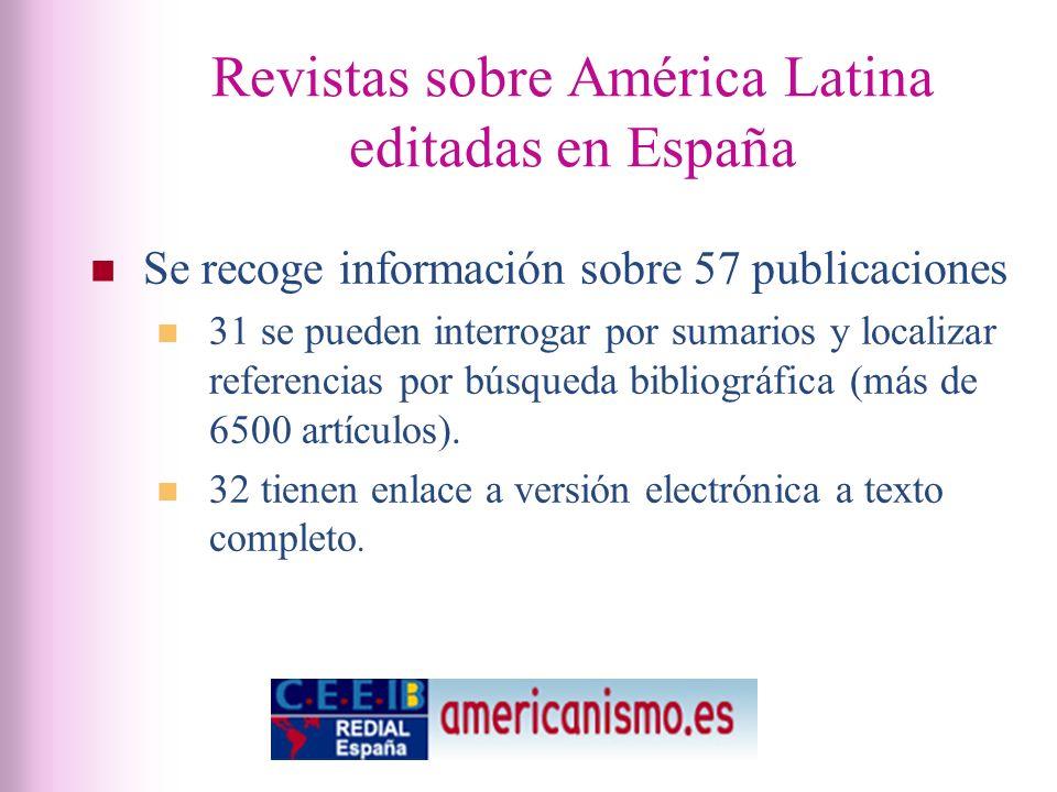 Revistas sobre América Latina editadas en España Se recoge información sobre 57 publicaciones 31 se pueden interrogar por sumarios y localizar referencias por búsqueda bibliográfica (más de 6500 artículos).