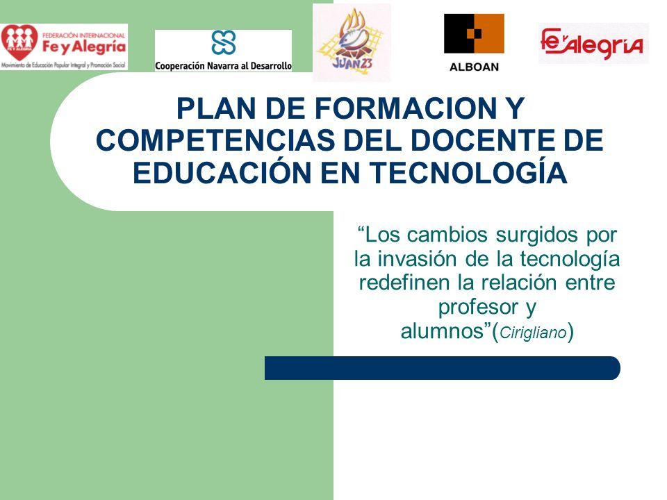 PLAN DE FORMACION Y COMPETENCIAS DEL DOCENTE DE EDUCACIÓN EN TECNOLOGÍA Los cambios surgidos por la invasión de la tecnología redefinen la relación en