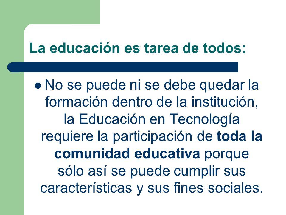 La educación es tarea de todos: No se puede ni se debe quedar la formación dentro de la institución, la Educación en Tecnología requiere la participac