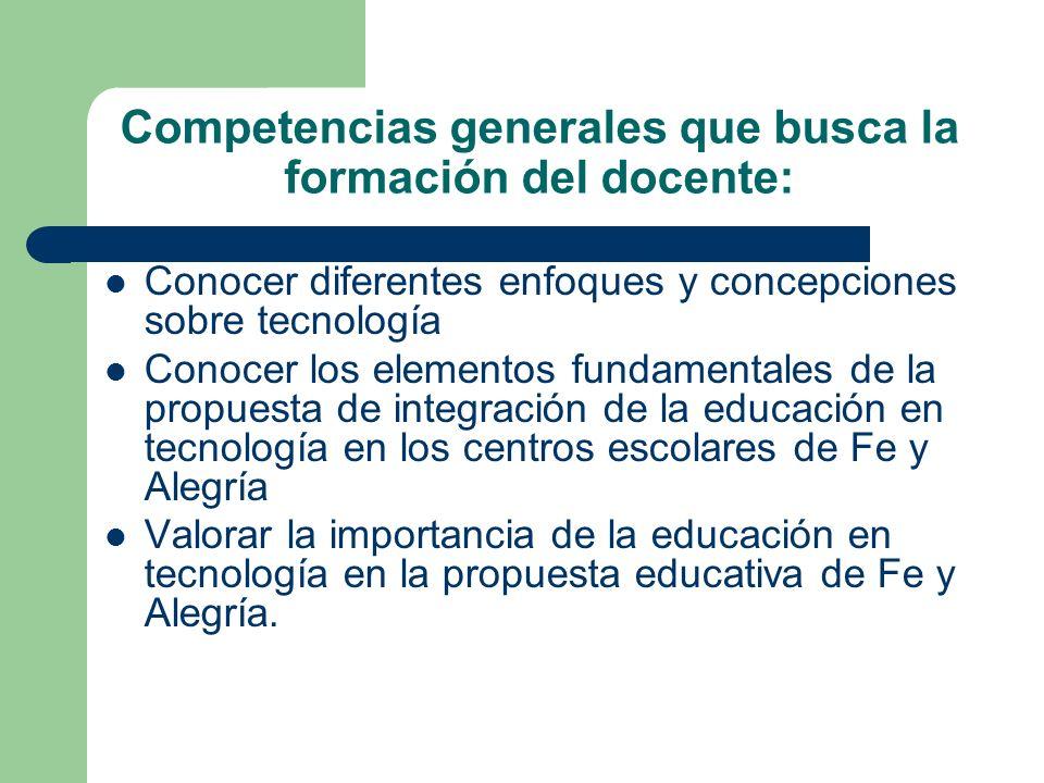 Competencias generales que busca la formación del docente: Conocer diferentes enfoques y concepciones sobre tecnología Conocer los elementos fundament