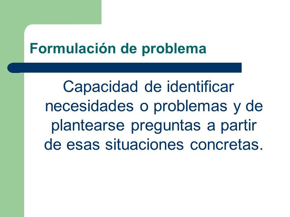 Formulación de problema Capacidad de identificar necesidades o problemas y de plantearse preguntas a partir de esas situaciones concretas.