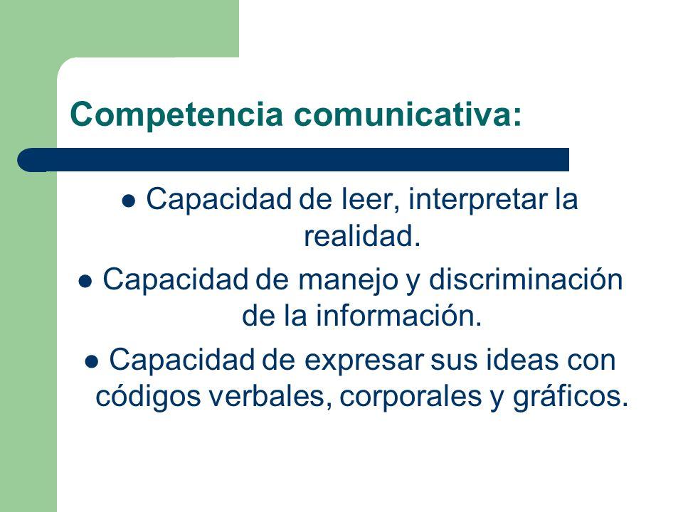 Competencia comunicativa: Capacidad de leer, interpretar la realidad. Capacidad de manejo y discriminación de la información. Capacidad de expresar su