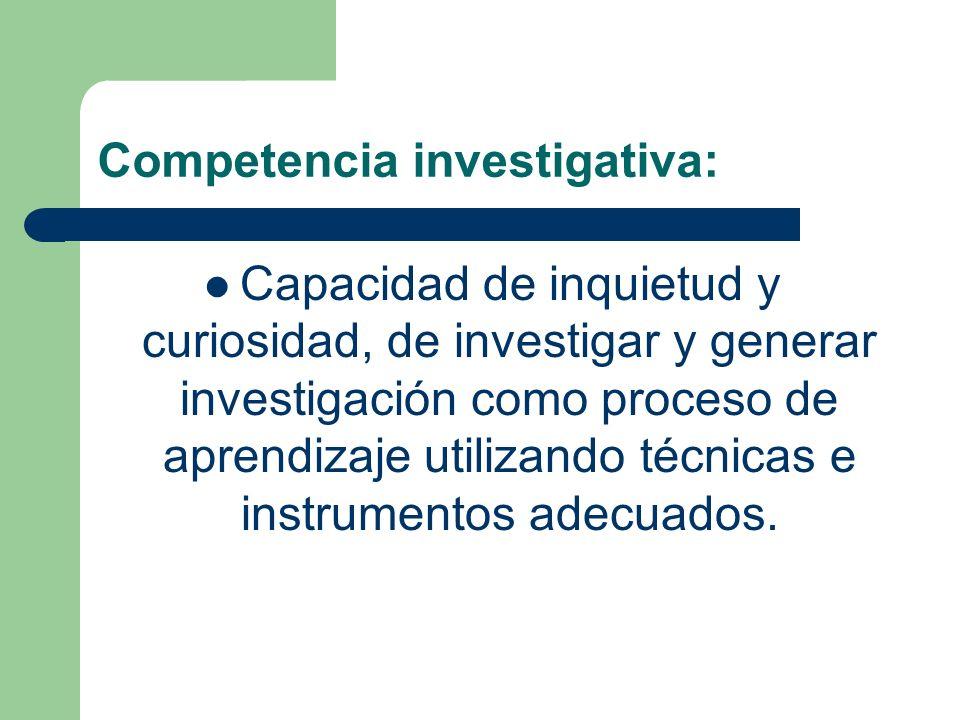 Competencia investigativa: Capacidad de inquietud y curiosidad, de investigar y generar investigación como proceso de aprendizaje utilizando técnicas