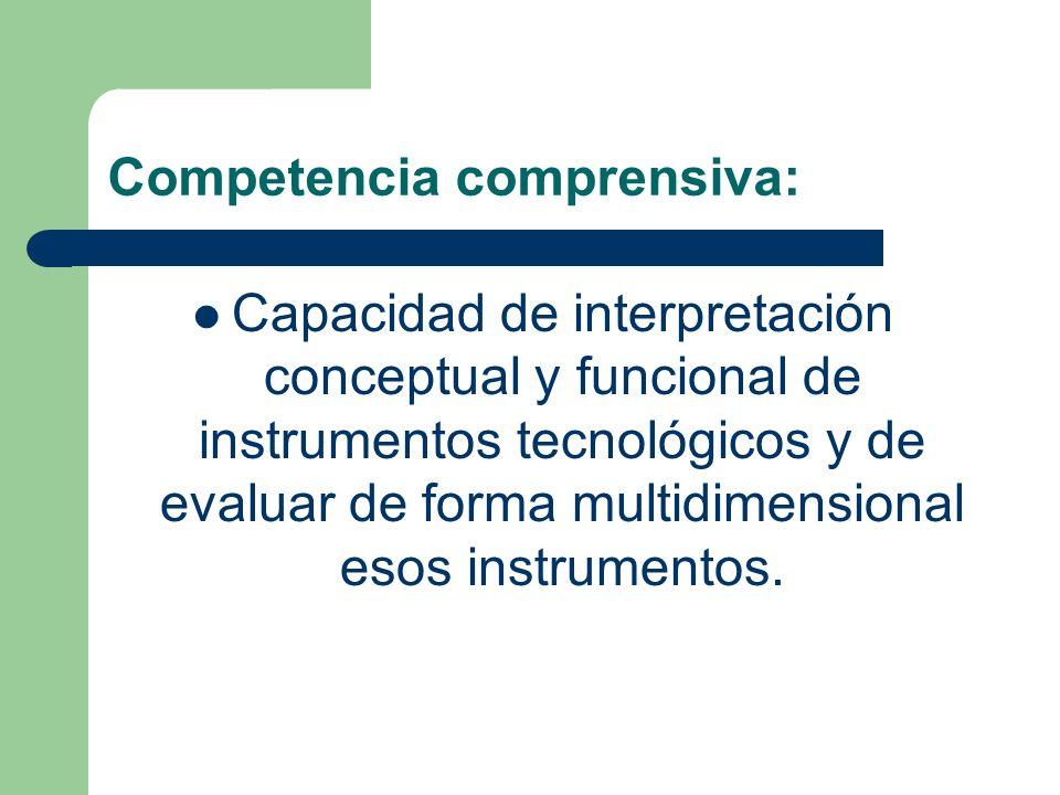 Competencia comprensiva: Capacidad de interpretación conceptual y funcional de instrumentos tecnológicos y de evaluar de forma multidimensional esos i
