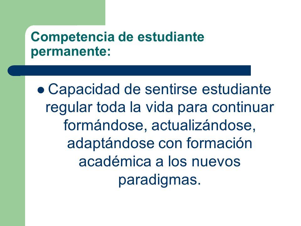 Competencia de estudiante permanente: Capacidad de sentirse estudiante regular toda la vida para continuar formándose, actualizándose, adaptándose con