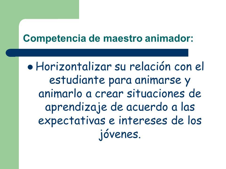Competencia de maestro animador: Horizontalizar su relación con el estudiante para animarse y animarlo a crear situaciones de aprendizaje de acuerdo a