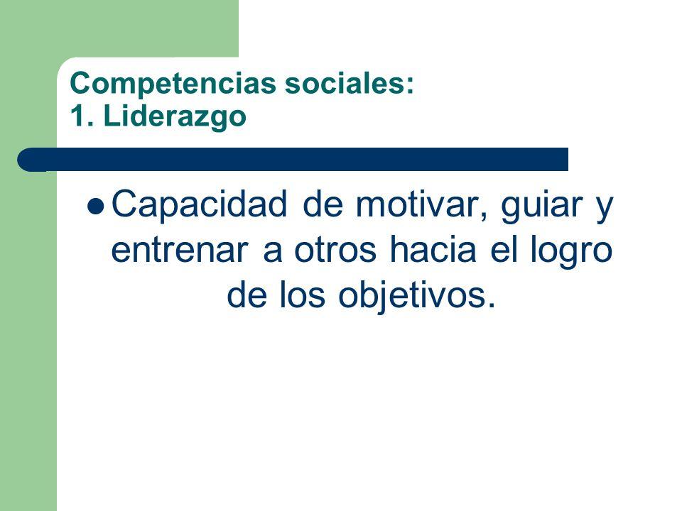 Competencias sociales: 1. Liderazgo Capacidad de motivar, guiar y entrenar a otros hacia el logro de los objetivos.