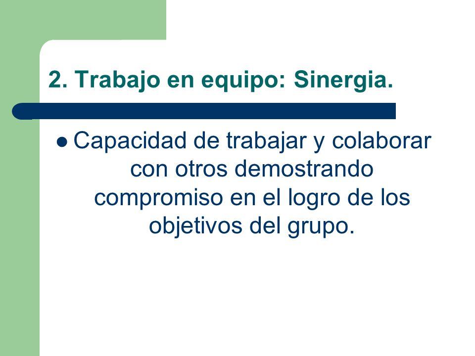 2. Trabajo en equipo: Sinergia. Capacidad de trabajar y colaborar con otros demostrando compromiso en el logro de los objetivos del grupo.
