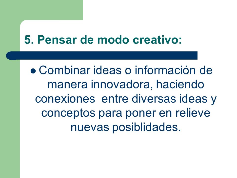 5. Pensar de modo creativo: Combinar ideas o información de manera innovadora, haciendo conexiones entre diversas ideas y conceptos para poner en reli