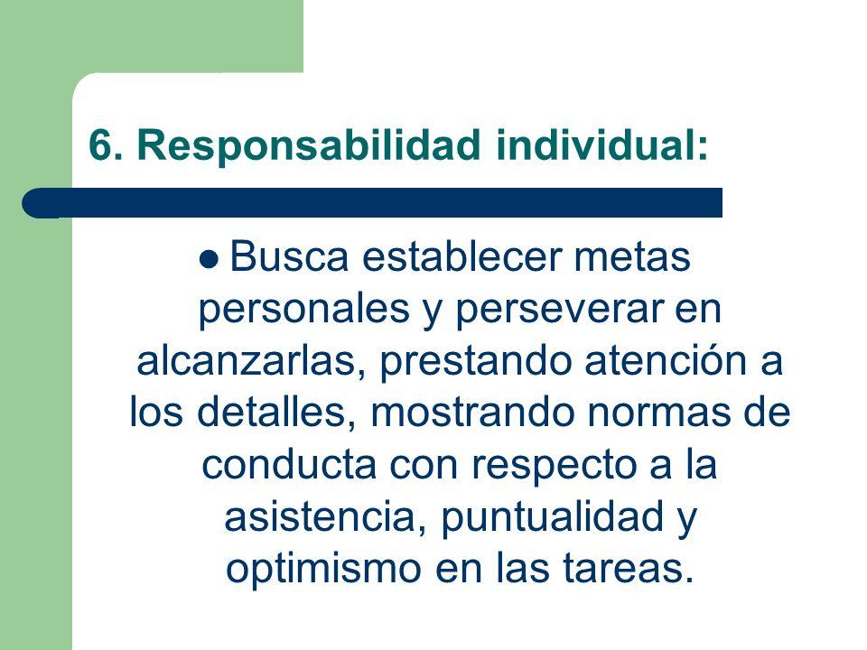 6. Responsabilidad individual: Busca establecer metas personales y perseverar en alcanzarlas, prestando atención a los detalles, mostrando normas de c