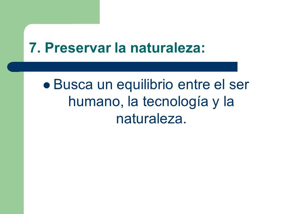 7. Preservar la naturaleza: Busca un equilibrio entre el ser humano, la tecnología y la naturaleza.