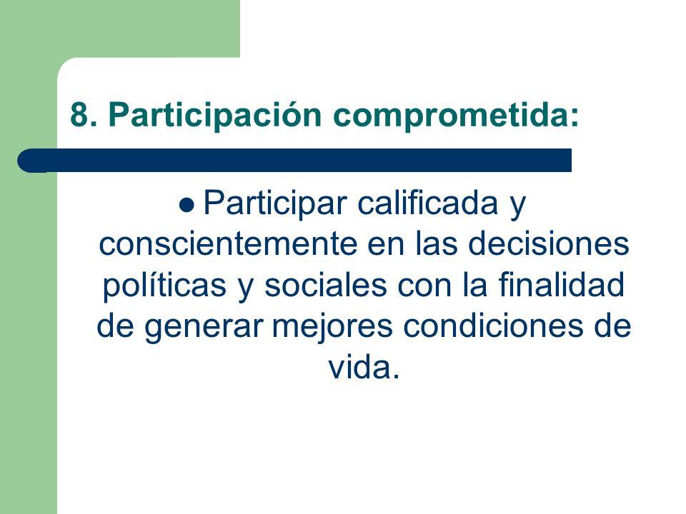 8. Participación comprometida: Participar calificada y conscientemente en las decisiones políticas y sociales con la finalidad de generar mejores cond