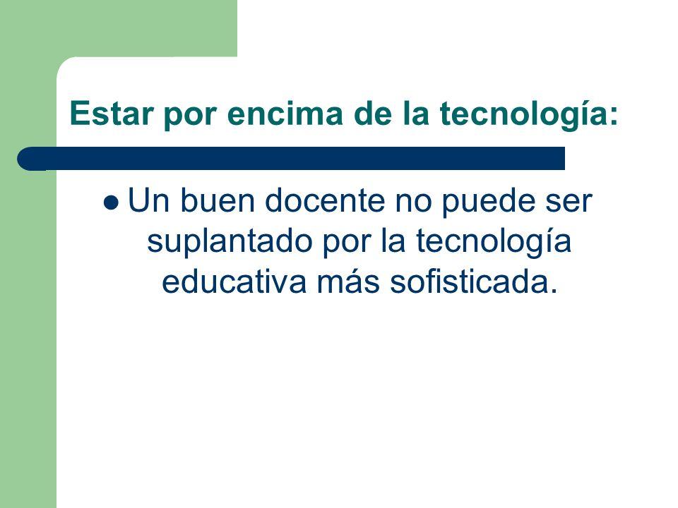 Estar por encima de la tecnología: Un buen docente no puede ser suplantado por la tecnología educativa más sofisticada.